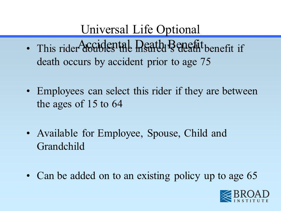 Universal Life Optional Accidental Death Benefit This rider doubles the insureds death benefit if death occurs by accident prior to age 75 Employees can select this rider if they are between the ages of 15 to 64 Available for Employee, Spouse, Child and Grandchild Can be added on to an existing policy up to age 65