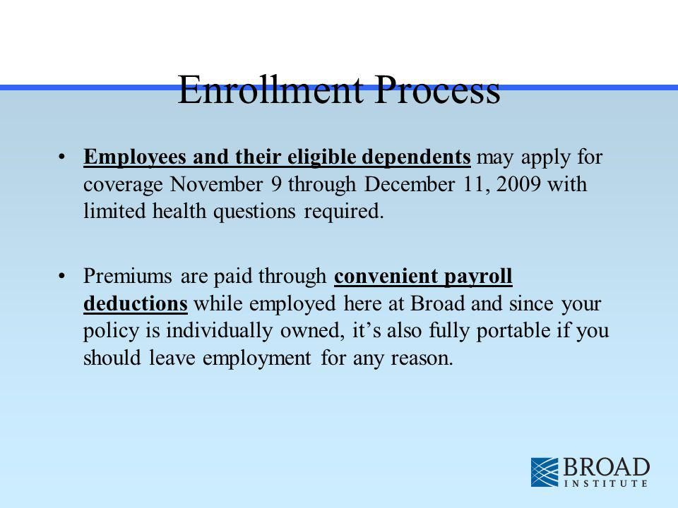 Enrollment Process Employees and their eligible dependents may apply for coverage November 9 through December 11, 2009 with limited health questions required.