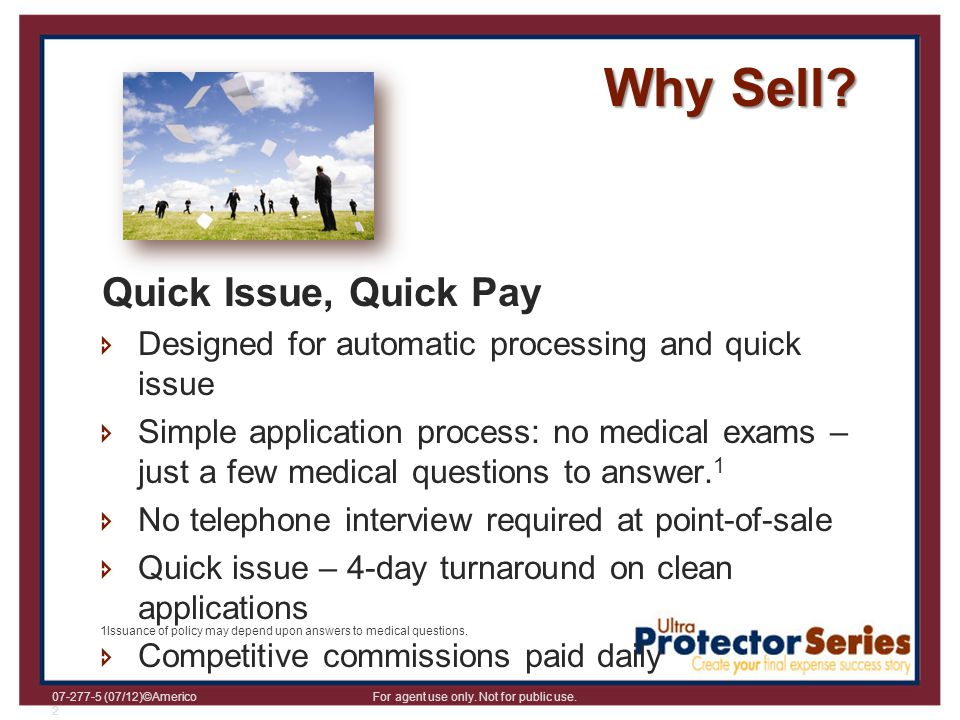 07-277-5 (07/12)©Americo For agent use only. Not for public use. 2 Why Sell? Quick Issue, Quick Pay Designed for automatic processing and quick issue
