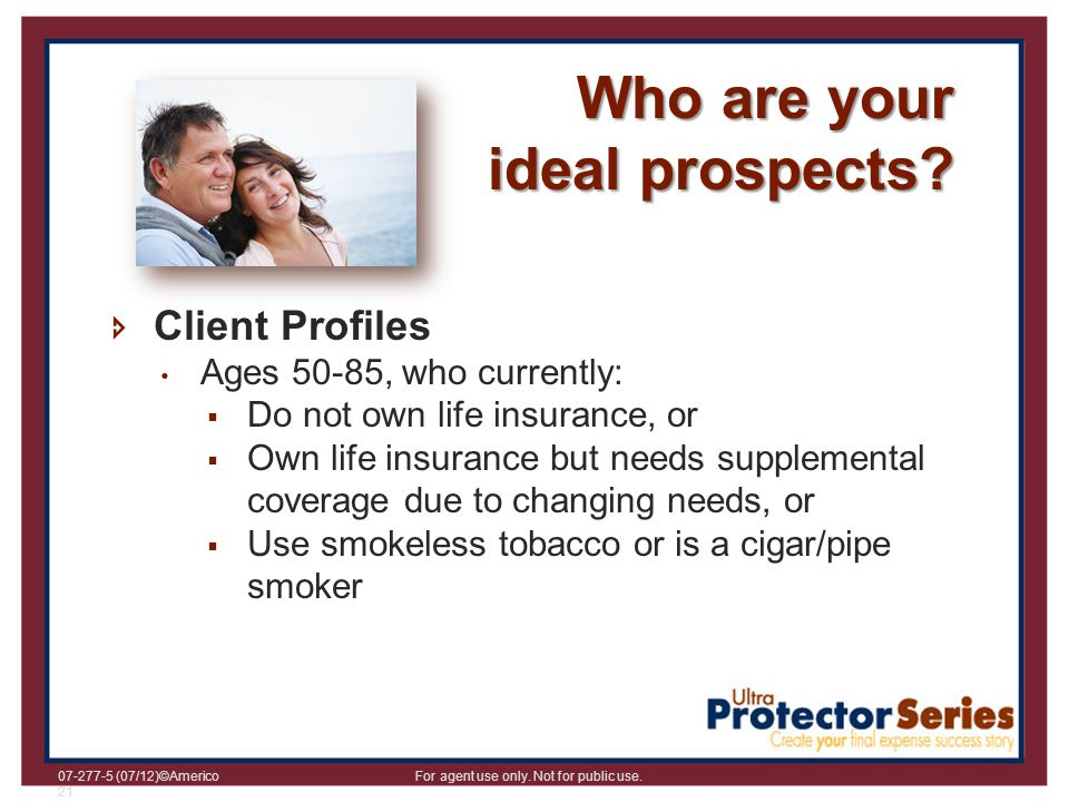 07-277-5 (07/12)©Americo For agent use only. Not for public use. 21 Who are your ideal prospects? Client Profiles Ages 50-85, who currently: Do not ow