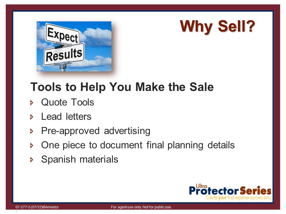07-277-5 (07/12)©Americo For agent use only. Not for public use. 5 Why Sell? Tools to Help You Make the Sale Quote Tools Lead letters Pre-approved adv