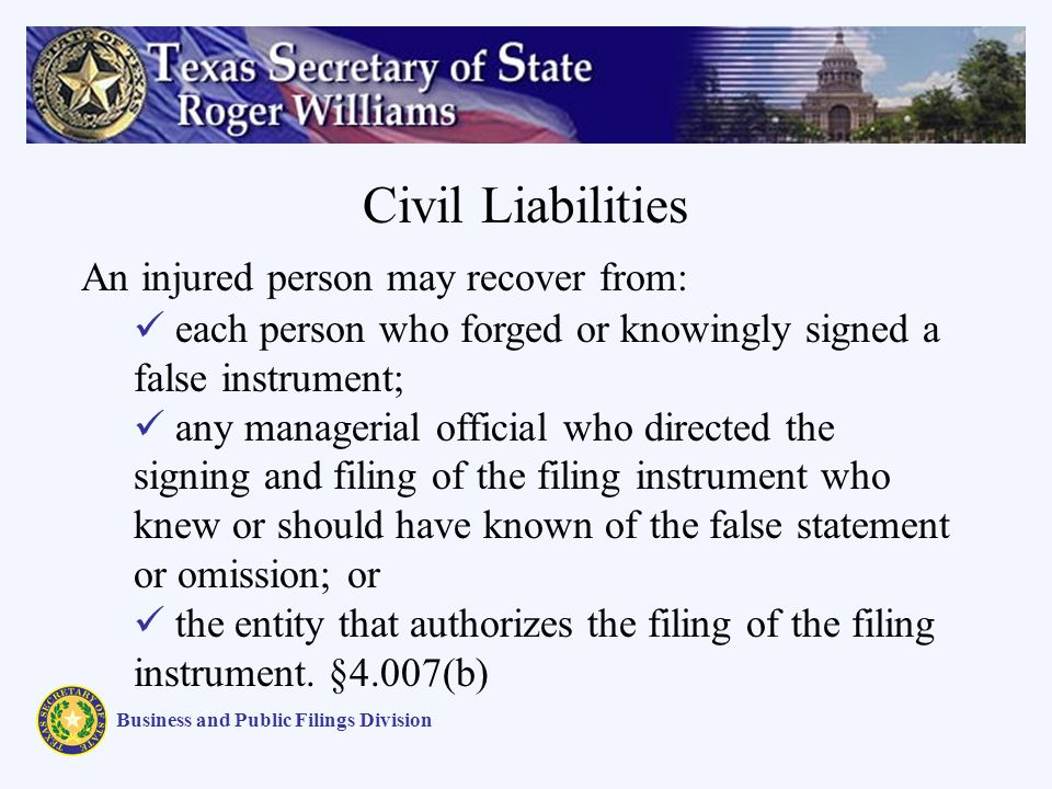 Civil Liabilities Business and Public Filings Division An injured person may recover from: each person who forged or knowingly signed a false instrument; any managerial official who directed the signing and filing of the filing instrument who knew or should have known of the false statement or omission; or the entity that authorizes the filing of the filing instrument.