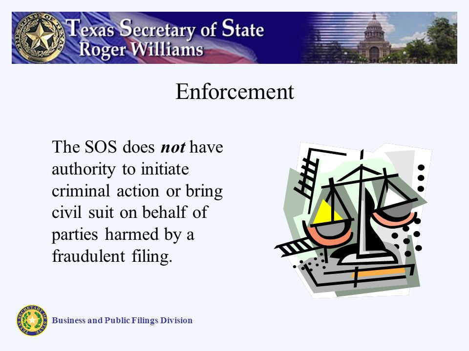 Enforcement Business and Public Filings Division The SOS does not have authority to initiate criminal action or bring civil suit on behalf of parties harmed by a fraudulent filing.