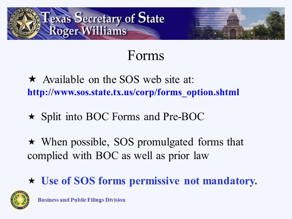 Forms Business and Public Filings Division Available on the SOS web site at: http://www.sos.state.tx.us/corp/forms_option.shtml Split into BOC Forms and Pre-BOC When possible, SOS promulgated forms that complied with BOC as well as prior law Use of SOS forms permissive not mandatory.