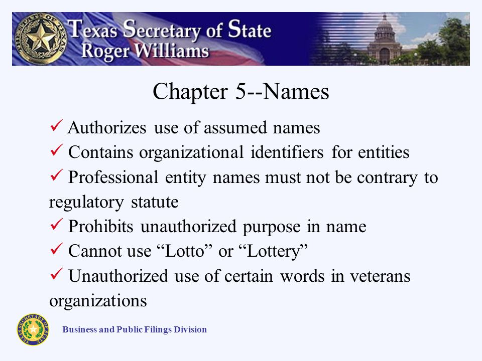 Chapter 5--Names Business and Public Filings Division Authorizes use of assumed names Contains organizational identifiers for entities Professional entity names must not be contrary to regulatory statute Prohibits unauthorized purpose in name Cannot use Lotto or Lottery Unauthorized use of certain words in veterans organizations