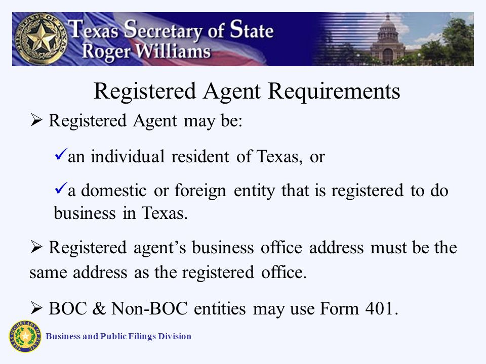 Business and Public Filings Division Registered Agent may be: an individual resident of Texas, or a domestic or foreign entity that is registered to do business in Texas.