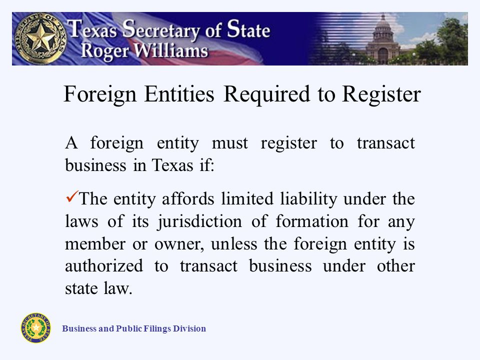 Business and Public Filings Division Foreign Entities Required to Register A foreign entity must register to transact business in Texas if: The entity affords limited liability under the laws of its jurisdiction of formation for any member or owner, unless the foreign entity is authorized to transact business under other state law.