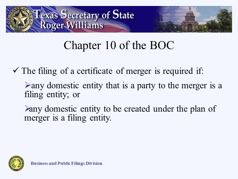 Chapter 10 of the BOC Business and Public Filings Division The filing of a certificate of merger is required if: any domestic entity that is a party to the merger is a filing entity; or any domestic entity to be created under the plan of merger is a filing entity.