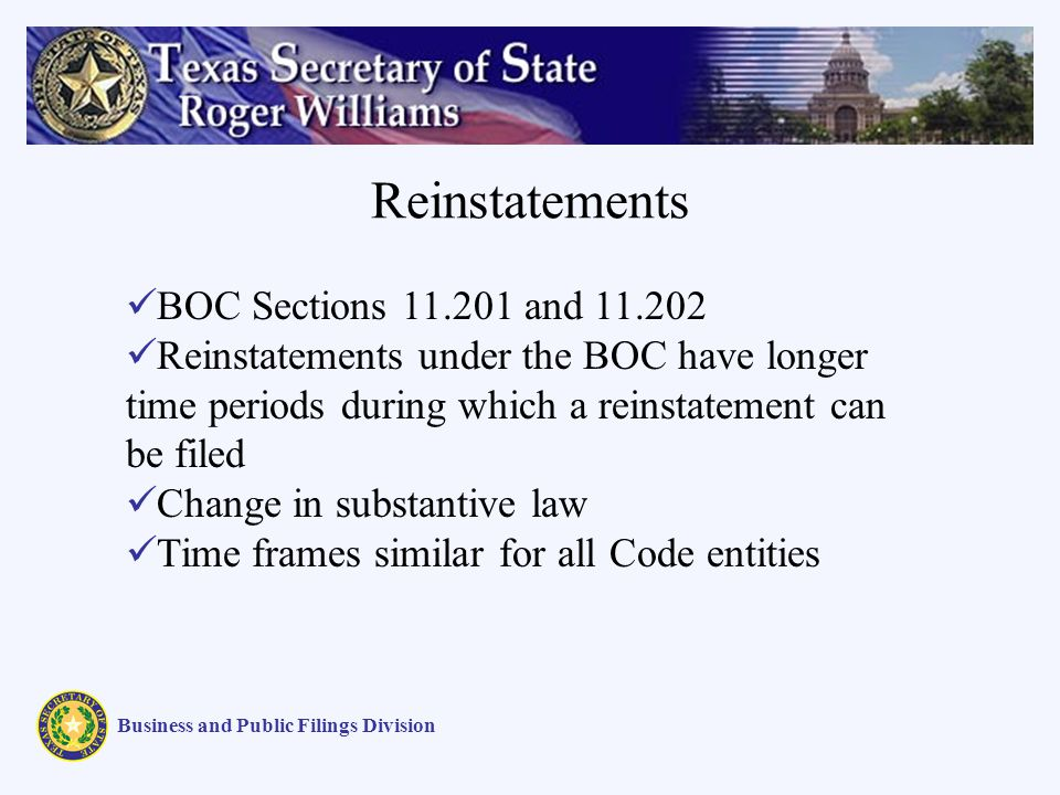 Reinstatements Business and Public Filings Division BOC Sections 11.201 and 11.202 Reinstatements under the BOC have longer time periods during which a reinstatement can be filed Change in substantive law Time frames similar for all Code entities