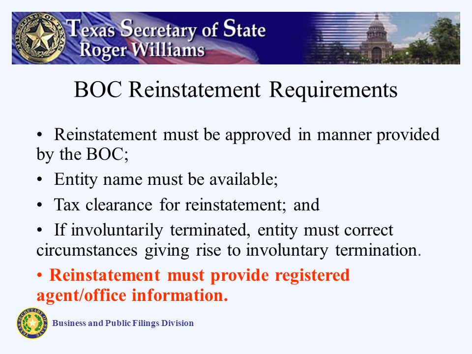 BOC Reinstatement Requirements Business and Public Filings Division Reinstatement must be approved in manner provided by the BOC; Entity name must be available; Tax clearance for reinstatement; and If involuntarily terminated, entity must correct circumstances giving rise to involuntary termination.