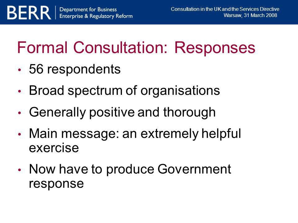 Consultation in the UK and the Services Directive Warsaw, 31 March 2008 Formal Consultation: Responses 56 respondents Broad spectrum of organisations