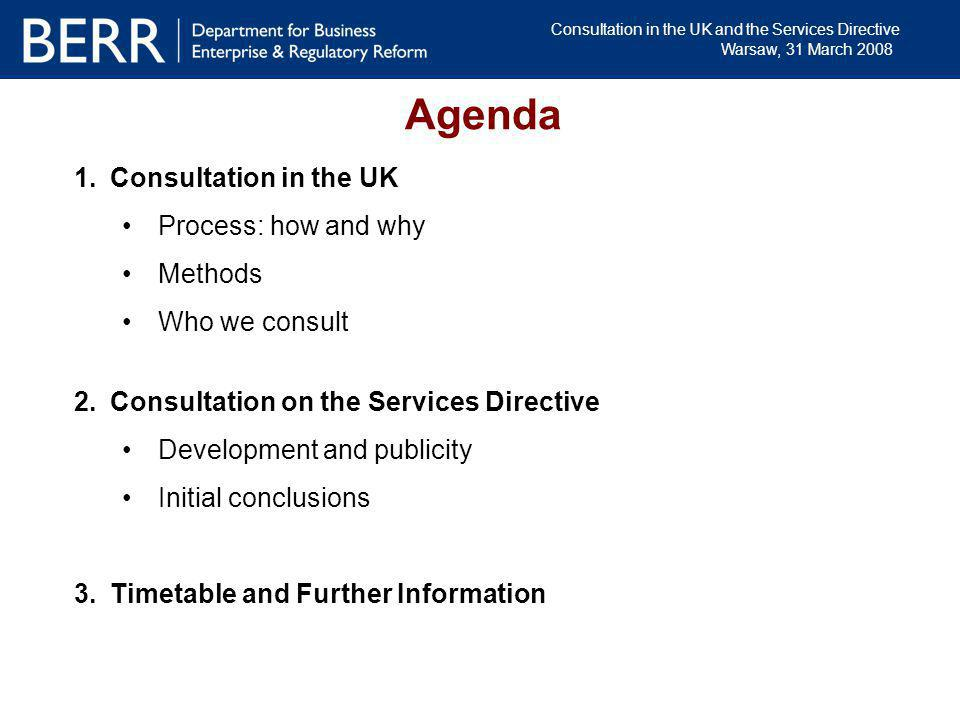 Consultation in the UK and the Services Directive Warsaw, 31 March 2008 1.Consultation in the UK Process: how and why Methods Who we consult 2.Consult