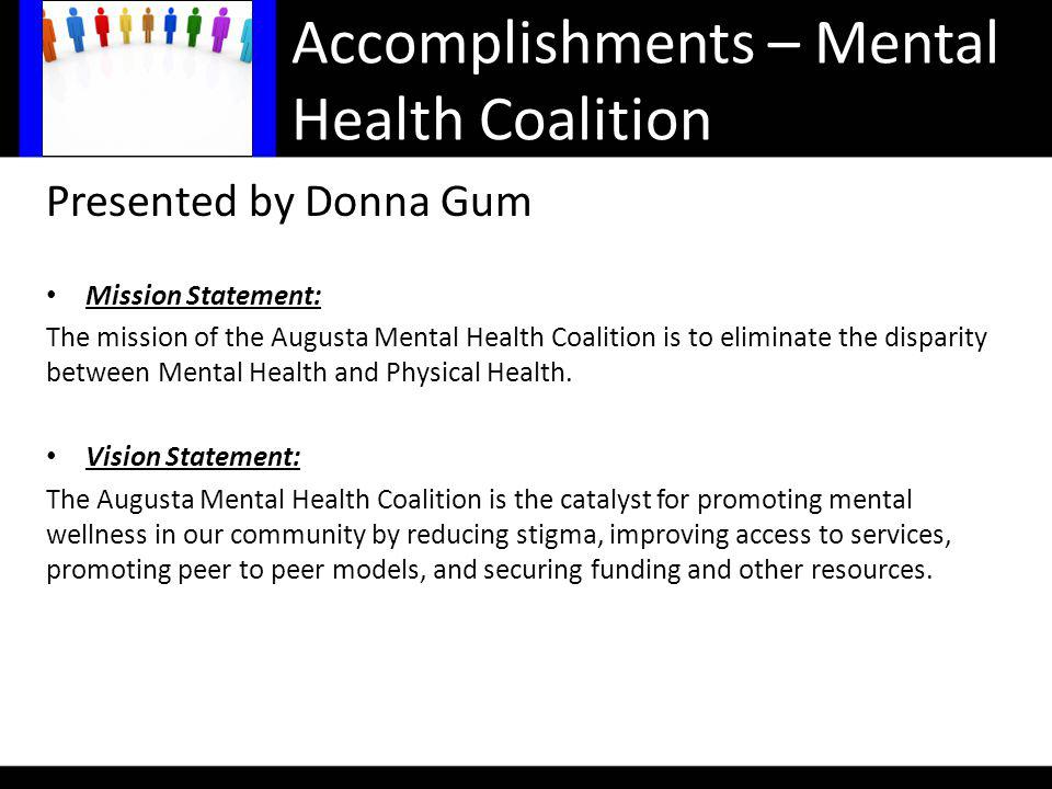 Accomplishments – Mental Health Coalition Presented by Donna Gum Mission Statement: The mission of the Augusta Mental Health Coalition is to eliminate the disparity between Mental Health and Physical Health.