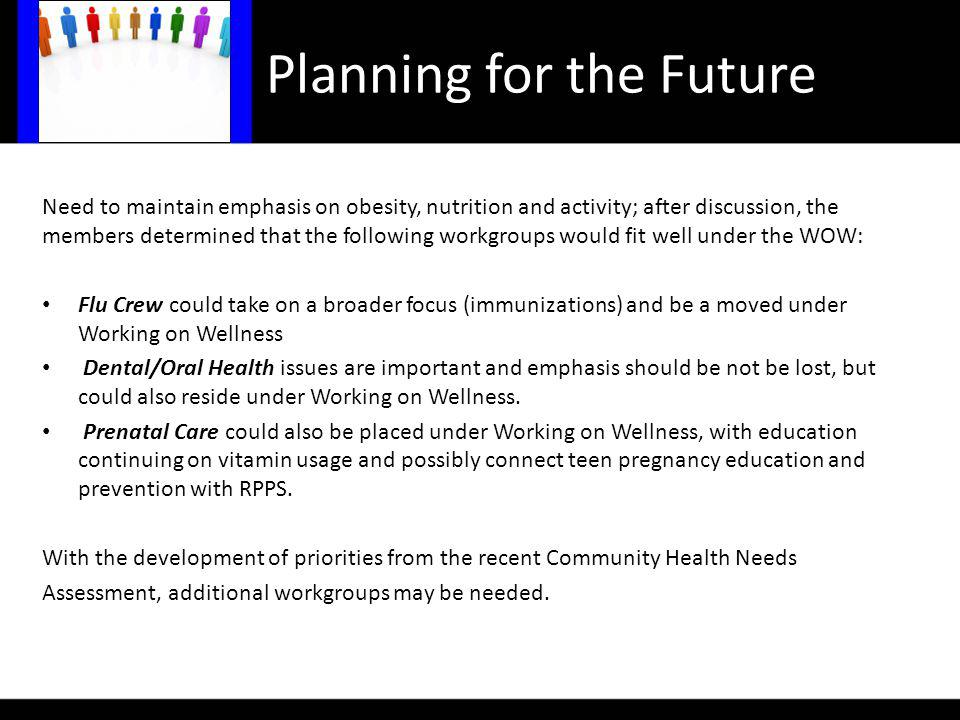 Planning for the Future Need to maintain emphasis on obesity, nutrition and activity; after discussion, the members determined that the following workgroups would fit well under the WOW: Flu Crew could take on a broader focus (immunizations) and be a moved under Working on Wellness Dental/Oral Health issues are important and emphasis should be not be lost, but could also reside under Working on Wellness.