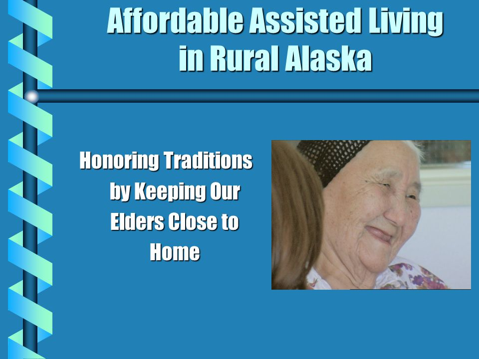 Affordable Assisted Living in Rural Alaska Honoring Traditions by Keeping Our Elders Close to Home