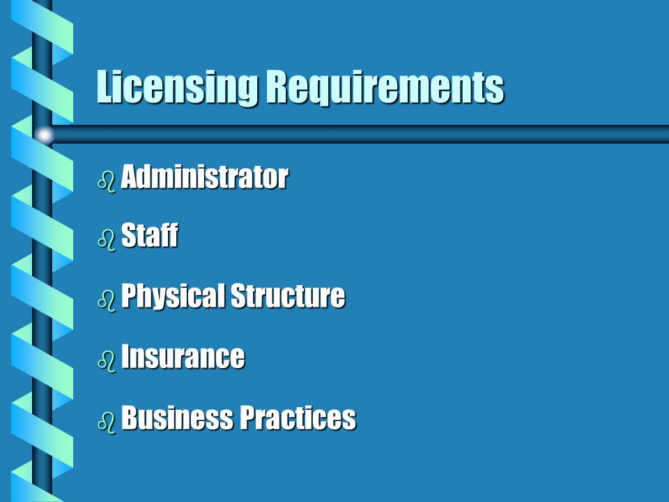 Licensing Requirements b Administrator b Staff b Physical Structure b Insurance b Business Practices