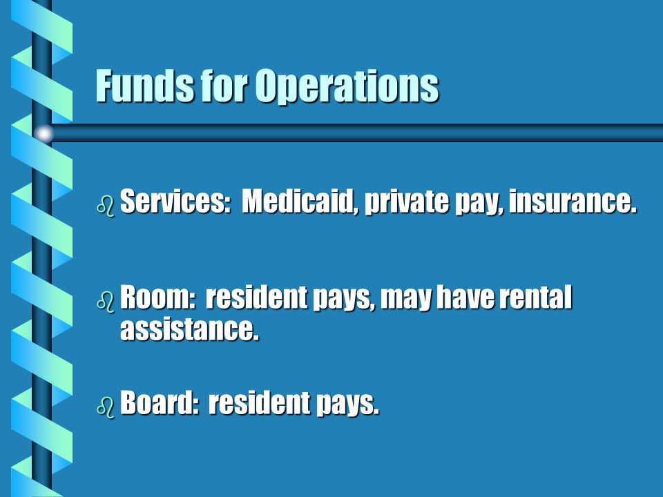 Funds for Operations b Services: Medicaid, private pay, insurance.