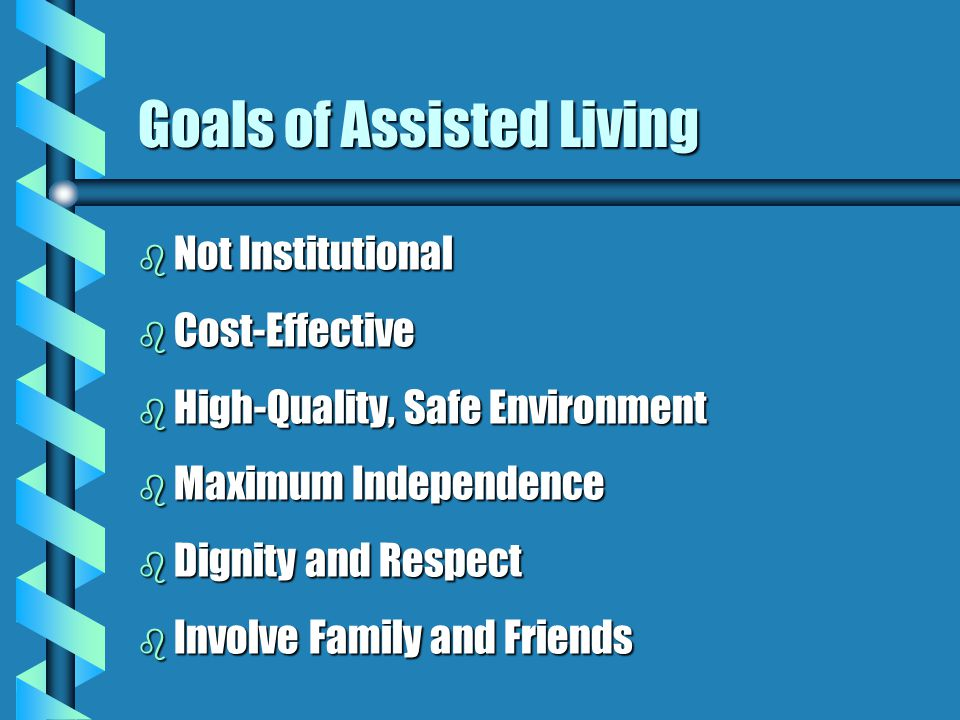 Goals of Assisted Living b Not Institutional b Cost-Effective b High-Quality, Safe Environment b Maximum Independence b Dignity and Respect b Involve Family and Friends