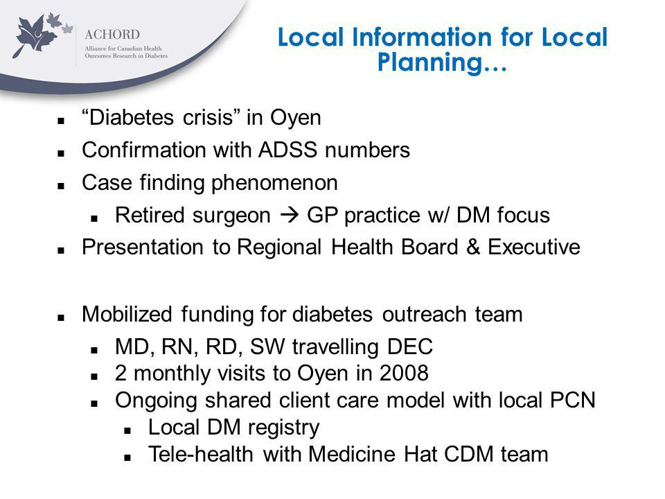 Local Information for Local Planning… Diabetes crisis in Oyen Confirmation with ADSS numbers Case finding phenomenon Retired surgeon GP practice w/ DM focus Presentation to Regional Health Board & Executive Mobilized funding for diabetes outreach team MD, RN, RD, SW travelling DEC 2 monthly visits to Oyen in 2008 Ongoing shared client care model with local PCN Local DM registry Tele-health with Medicine Hat CDM team