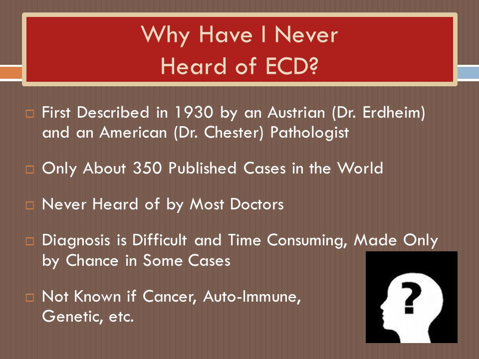 Why Have I Never Heard of ECD? First Described in 1930 by an Austrian (Dr. Erdheim) and an American (Dr. Chester) Pathologist Only About 350 Published