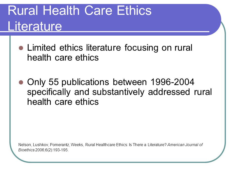 Rural Health Care Ethics Literature Limited ethics literature focusing on rural health care ethics Only 55 publications between 1996-2004 specifically and substantively addressed rural health care ethics Nelson, Lushkov, Pomerantz, Weeks, Rural Healthcare Ethics: Is There a Literature.