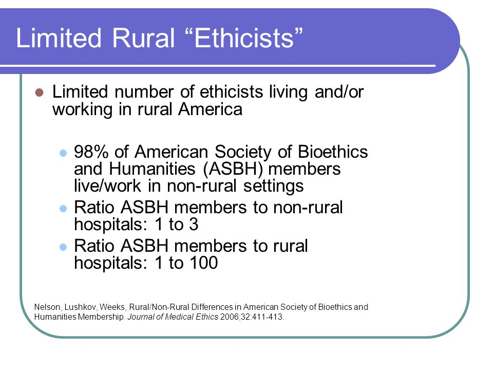 Limited Rural Ethicists Limited number of ethicists living and/or working in rural America 98% of American Society of Bioethics and Humanities (ASBH) members live/work in non-rural settings Ratio ASBH members to non-rural hospitals: 1 to 3 Ratio ASBH members to rural hospitals: 1 to 100 Nelson, Lushkov, Weeks, Rural/Non-Rural Differences in American Society of Bioethics and Humanities Membership.