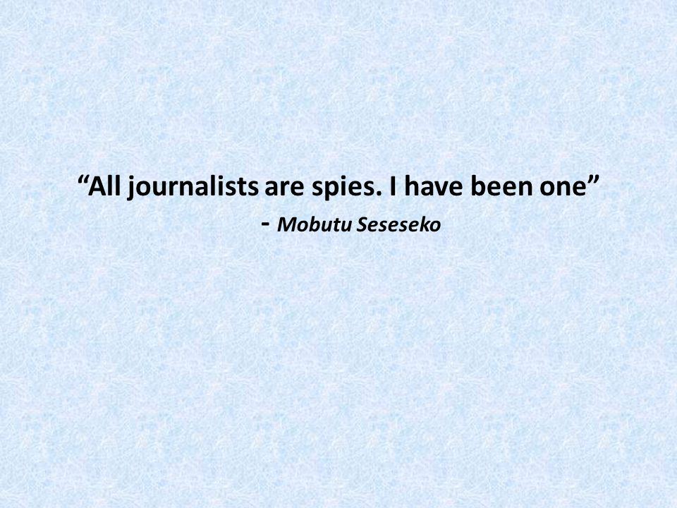 All journalists are spies. I have been one - Mobutu Seseseko