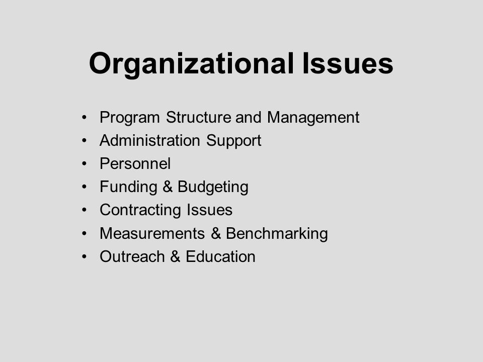 Organizational Issues Program Structure and Management Administration Support Personnel Funding & Budgeting Contracting Issues Measurements & Benchmarking Outreach & Education