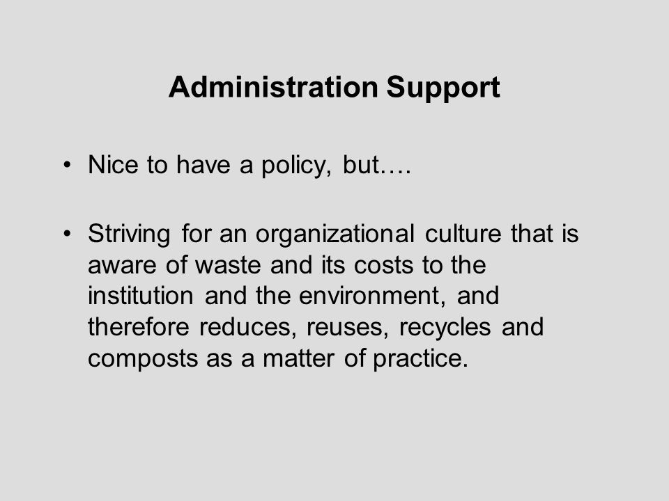 Administration Support Nice to have a policy, but…. Striving for an organizational culture that is aware of waste and its costs to the institution and