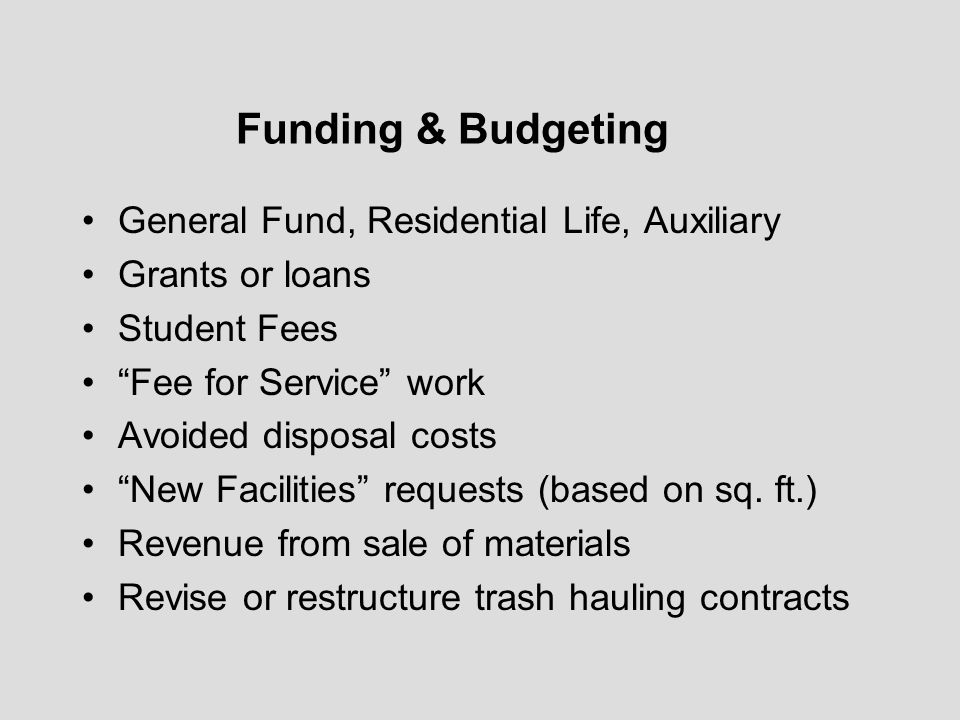 Funding & Budgeting General Fund, Residential Life, Auxiliary Grants or loans Student Fees Fee for Service work Avoided disposal costs New Facilities