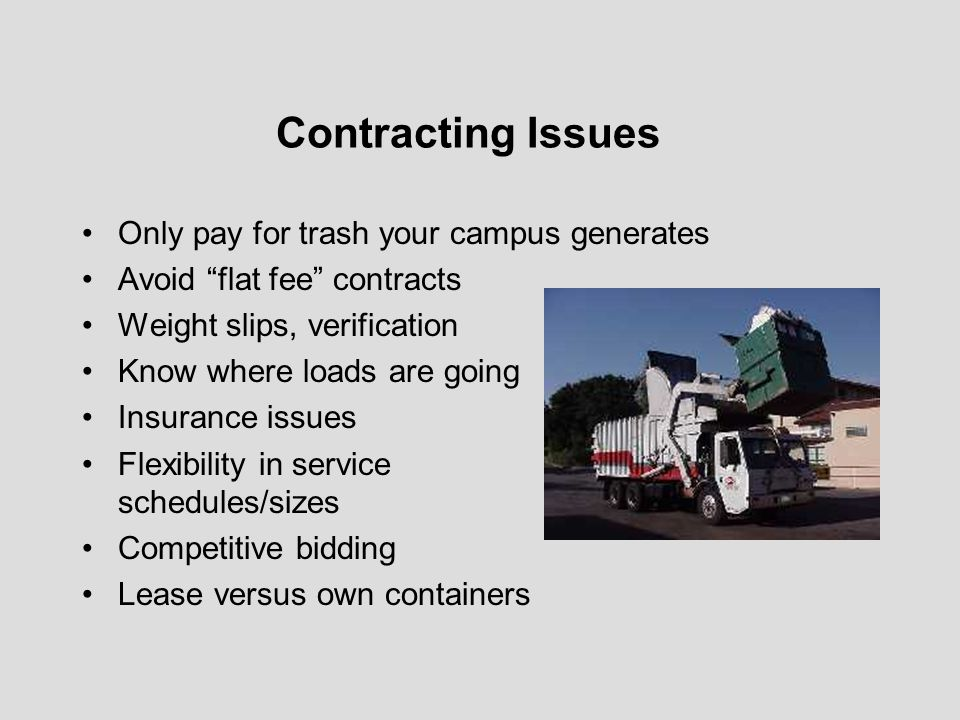 Contracting Issues Only pay for trash your campus generates Avoid flat fee contracts Weight slips, verification Know where loads are going Insurance i