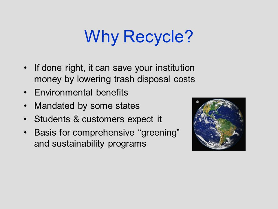 Why Recycle? If done right, it can save your institution money by lowering trash disposal costs Environmental benefits Mandated by some states Student