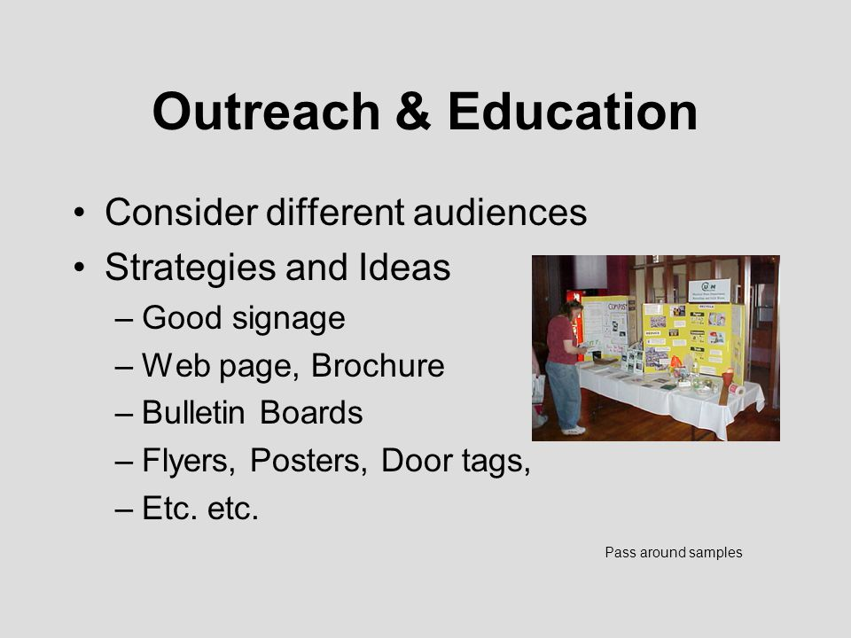Outreach & Education Consider different audiences Strategies and Ideas –Good signage –Web page, Brochure –Bulletin Boards –Flyers, Posters, Door tags, –Etc.