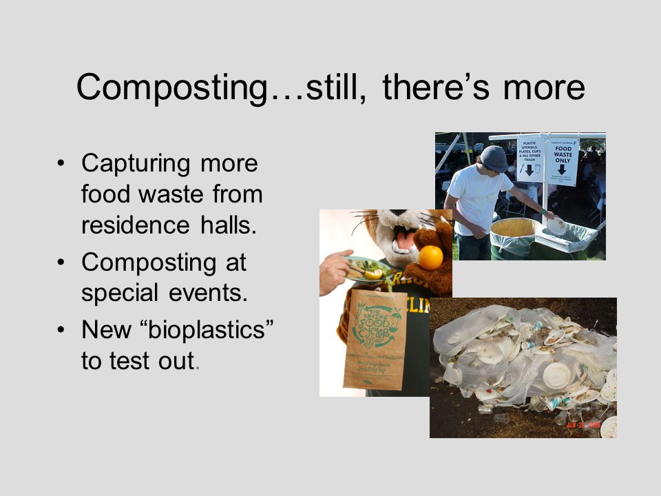 Composting…still, theres more Capturing more food waste from residence halls. Composting at special events. New bioplastics to test out.