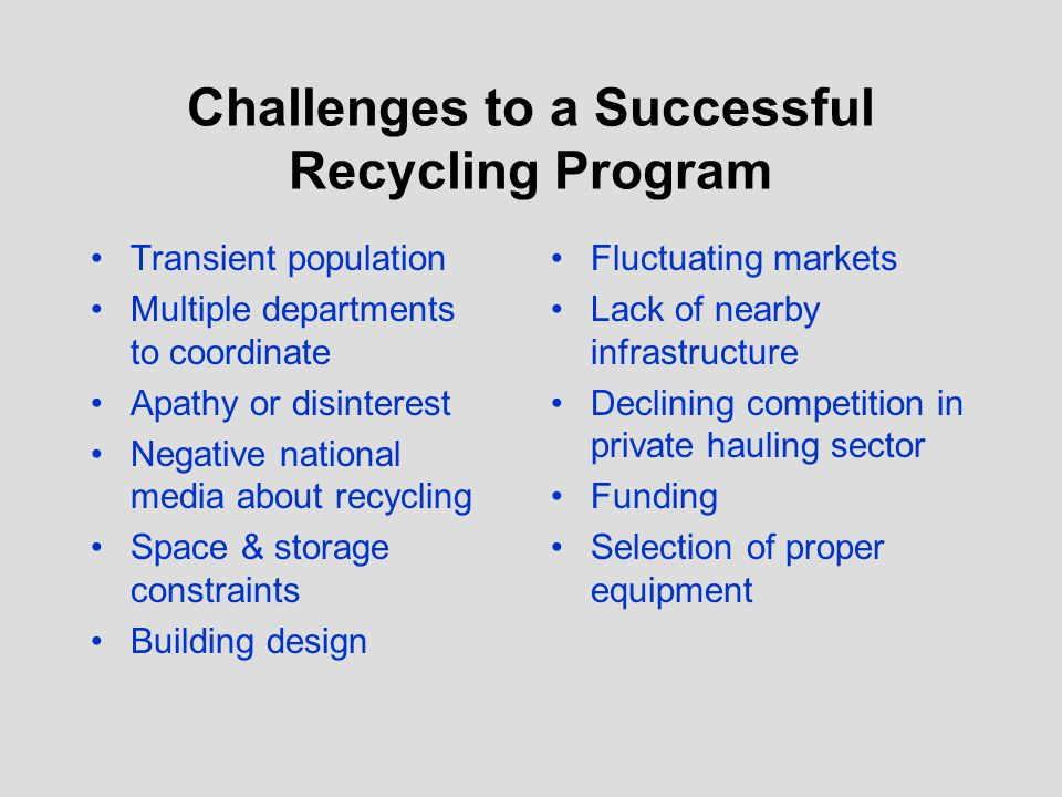Challenges to a Successful Recycling Program Transient population Multiple departments to coordinate Apathy or disinterest Negative national media abo