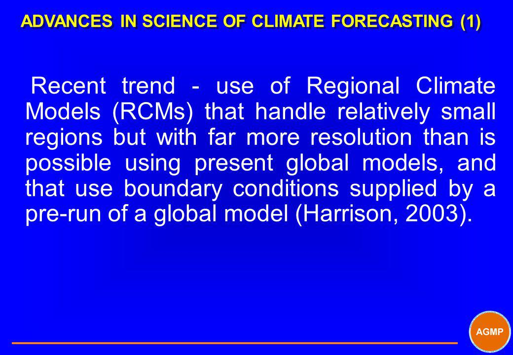 ADVANCES IN SCIENCE OF CLIMATE FORECASTING (1) Recent trend - use of Regional Climate Models (RCMs) that handle relatively small regions but with far