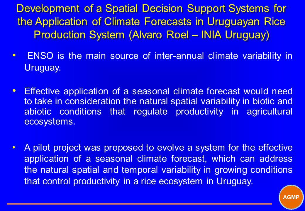 Development of a Spatial Decision Support Systems for the Application of Climate Forecasts in Uruguayan Rice Production System (Alvaro Roel – INIA Uru