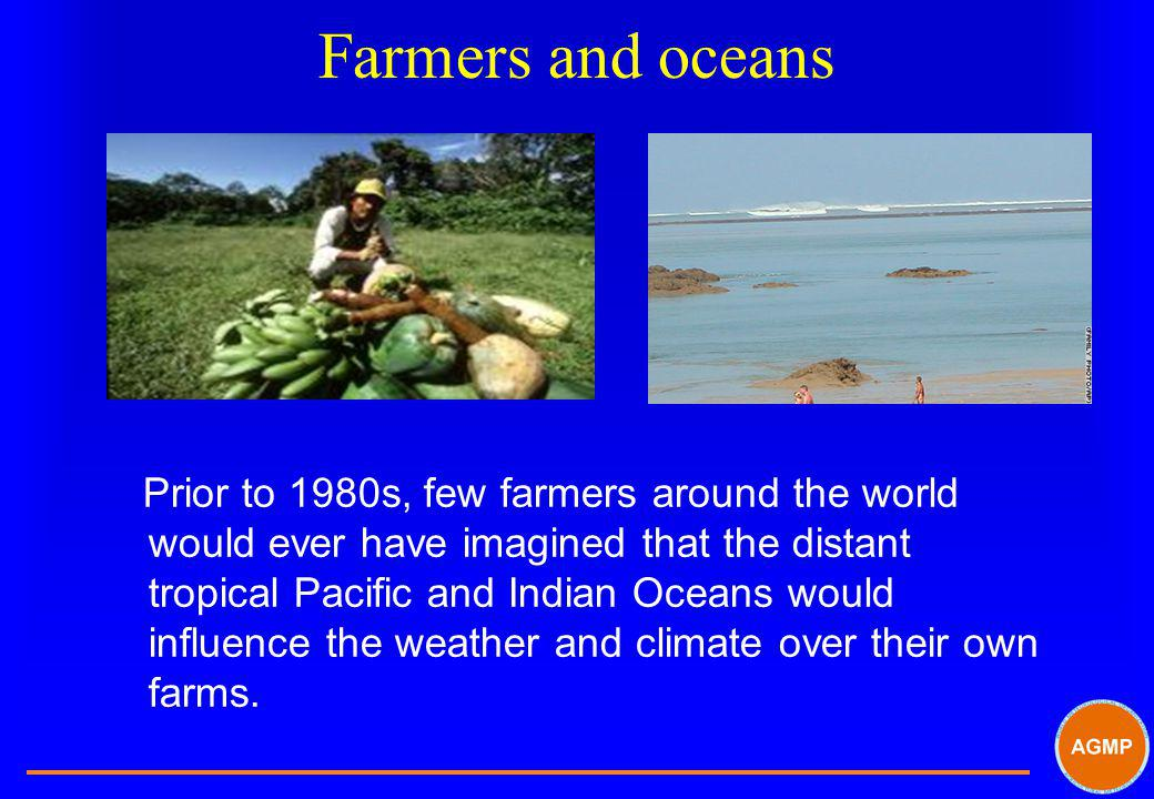 Farmers and oceans Prior to 1980s, few farmers around the world would ever have imagined that the distant tropical Pacific and Indian Oceans would inf