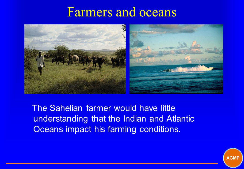 Farmers and oceans The Sahelian farmer would have little understanding that the Indian and Atlantic Oceans impact his farming conditions.