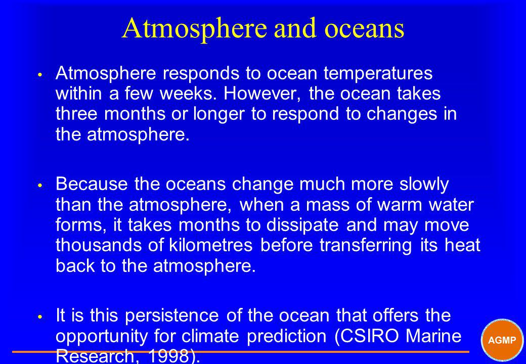 Atmosphere and oceans Atmosphere responds to ocean temperatures within a few weeks. However, the ocean takes three months or longer to respond to chan