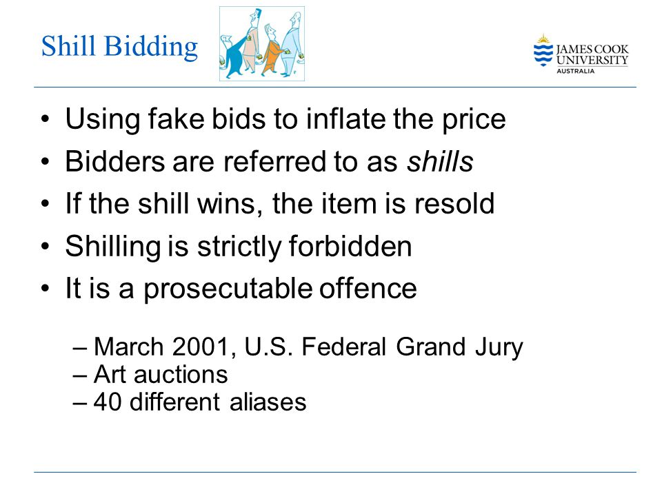 Shill Bidding Using fake bids to inflate the price Bidders are referred to as shills If the shill wins, the item is resold Shilling is strictly forbidden It is a prosecutable offence –March 2001, U.S.