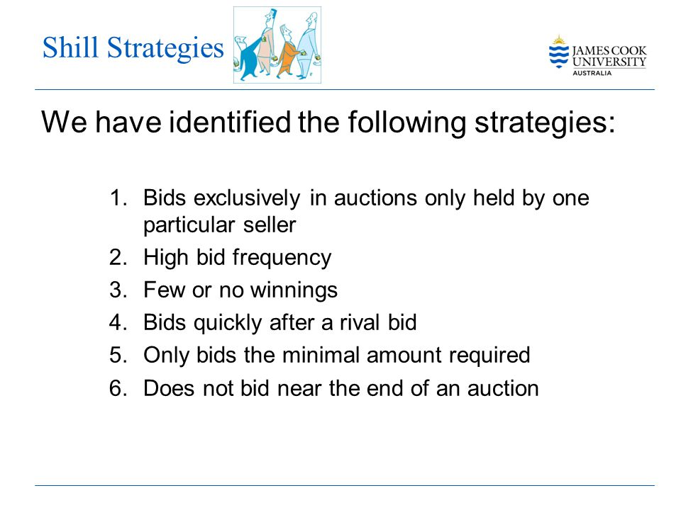 Shill Strategies We have identified the following strategies: 1.Bids exclusively in auctions only held by one particular seller 2.High bid frequency 3.Few or no winnings 4.Bids quickly after a rival bid 5.Only bids the minimal amount required 6.Does not bid near the end of an auction