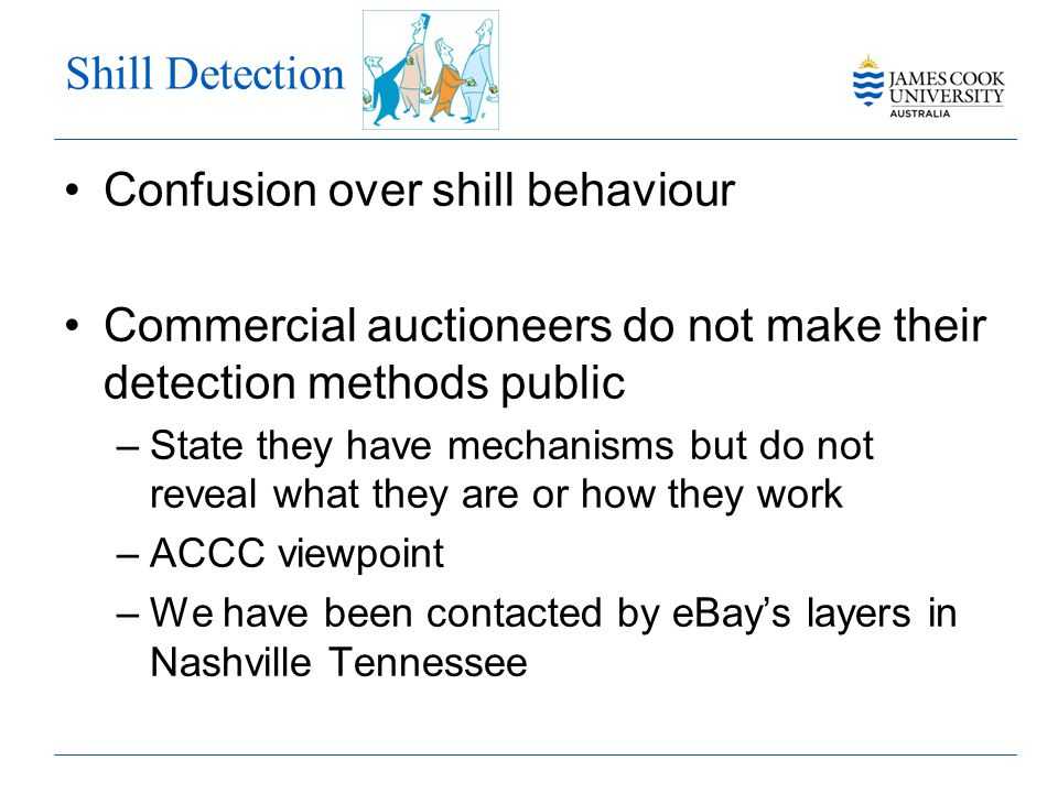 Shill Detection Confusion over shill behaviour Commercial auctioneers do not make their detection methods public –State they have mechanisms but do not reveal what they are or how they work –ACCC viewpoint –We have been contacted by eBays layers in Nashville Tennessee