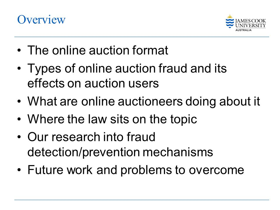 Overview The online auction format Types of online auction fraud and its effects on auction users What are online auctioneers doing about it Where the law sits on the topic Our research into fraud detection/prevention mechanisms Future work and problems to overcome
