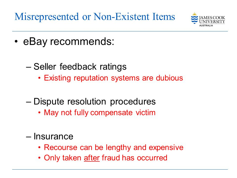 Misrepresented or Non-Existent Items eBay recommends: –Seller feedback ratings Existing reputation systems are dubious –Dispute resolution procedures May not fully compensate victim –Insurance Recourse can be lengthy and expensive Only taken after fraud has occurred