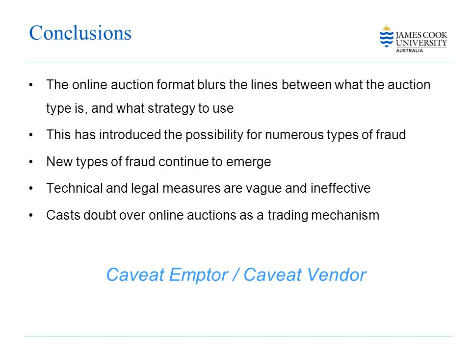 Conclusions The online auction format blurs the lines between what the auction type is, and what strategy to use This has introduced the possibility for numerous types of fraud New types of fraud continue to emerge Technical and legal measures are vague and ineffective Casts doubt over online auctions as a trading mechanism Caveat Emptor / Caveat Vendor