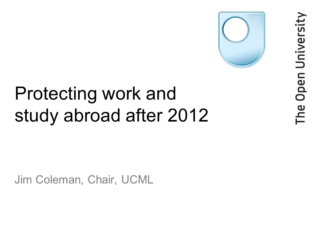 Protecting work and study abroad after 2012 Jim Coleman, Chair, UCML