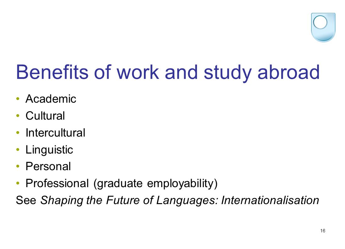 16 Benefits of work and study abroad Academic Cultural Intercultural Linguistic Personal Professional (graduate employability) See Shaping the Future of Languages: Internationalisation