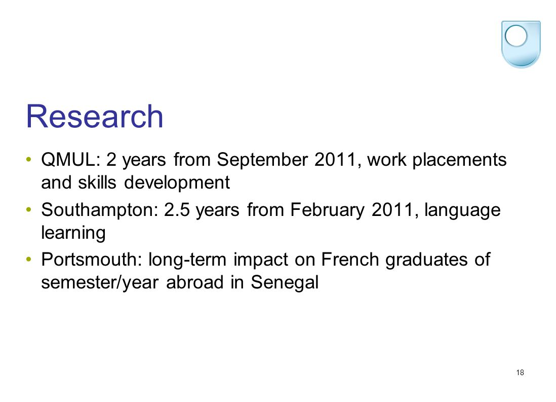 18 Research QMUL: 2 years from September 2011, work placements and skills development Southampton: 2.5 years from February 2011, language learning Portsmouth: long-term impact on French graduates of semester/year abroad in Senegal