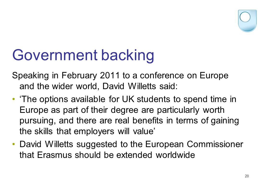 20 Government backing Speaking in February 2011 to a conference on Europe and the wider world, David Willetts said: The options available for UK students to spend time in Europe as part of their degree are particularly worth pursuing, and there are real benefits in terms of gaining the skills that employers will value David Willetts suggested to the European Commissioner that Erasmus should be extended worldwide
